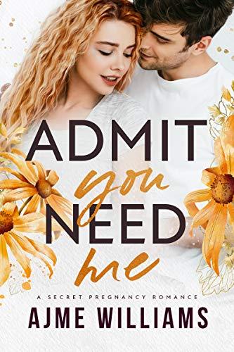 Admit You Need Me: A Secret Pregnancy Romance (Irresistible Billionaires Book 4)