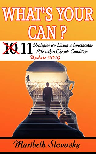 What's Your Can? Update 2019: 11 Strategies for Living a Spectacular Life with a Chronic Condition